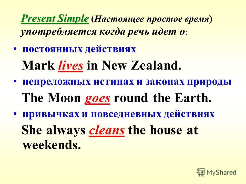 Present Simple Present Simple (Настоящее простое время) употребляется когда речь идет о : постоянных действиях Mark lives in New Zealand. непреложных истинах и законах природы The Moon goes round the Earth. привычках и повседневных действиях She alwa