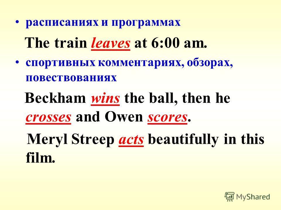 расписаниях и программах The train leaves at 6:00 am. спортивных комментариях, обзорах, повествованиях Beckham wins the ball, then he crosses and Owen scores. Meryl Streep acts beautifully in this film.