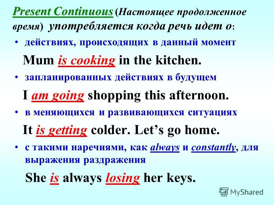 Present Continuous Present Continuous (Настоящее продолженное время) употребляется когда речь идет о : действиях, происходящих в данный момент Mum is cooking in the kitchen. запланированных действиях в будущем I am going shopping this afternoon. в ме