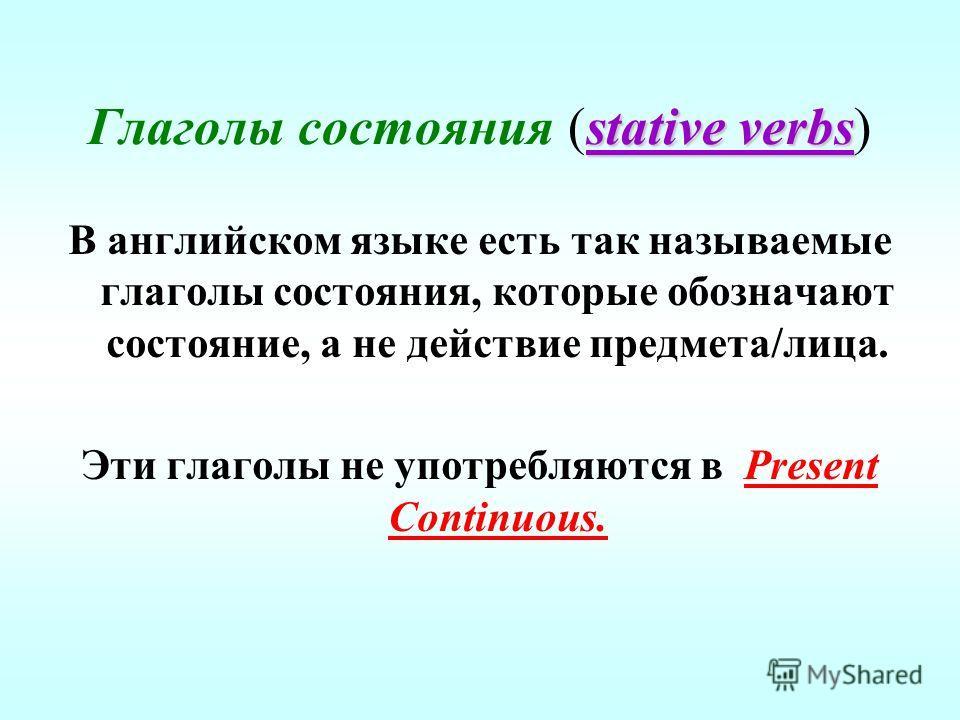 stative verbs Глаголы состояния (stative verbs) В английском языке есть так называемые глаголы состояния, которые обозначают состояние, а не действие предмета/лица. Эти глаголы не употребляются в Present Continuous.