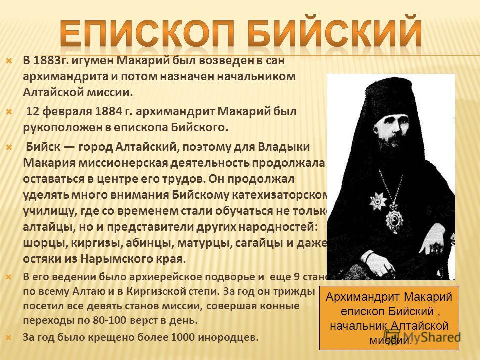 В 1883 г. игумен Макарий был возведен в сан архимандрита и потом назначен начальником Алтайской миссии. 12 февраля 1884 г. архимандрит Макарий был рукоположен в епископа Бийского. Бийск город Алтайский, поэтому для Владыки Макария миссионерская деяте