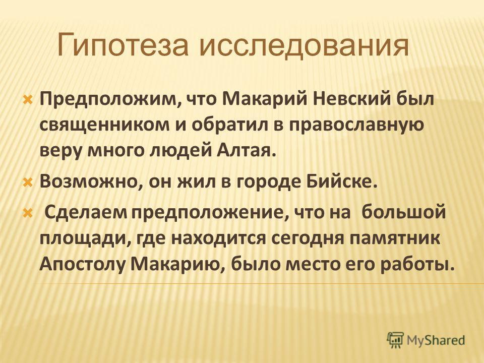 Гипотеза исследования Предположим, что Макарий Невский был священником и обратил в православную веру много людей Алтая. Возможно, он жил в городе Бийске. Сделаем предположение, что на большой площади, где находится сегодня памятник Апостолу Макарию,