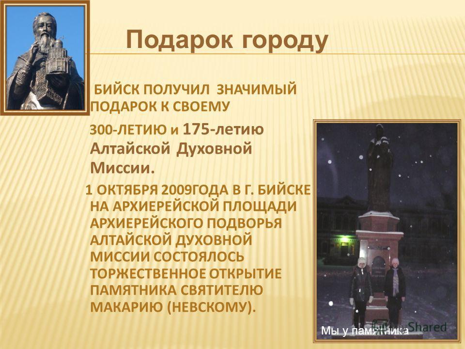 Подарок городу БИЙСК ПОЛУЧИЛ ЗНАЧИМЫЙ ПОДАРОК К СВОЕМУ 300- ЛЕТИЮ и 175- летию Алтайской Духовной Миссии. 1 ОКТЯБРЯ 2009 ГОДА В Г. БИЙСКЕ НА АРХИЕРЕЙСКОЙ ПЛОЩАДИ АРХИЕРЕЙСКОГО ПОДВОРЬЯ АЛТАЙСКОЙ ДУХОВНОЙ МИССИИ СОСТОЯЛОСЬ ТОРЖЕСТВЕННОЕ ОТКРЫТИЕ ПАМЯТ