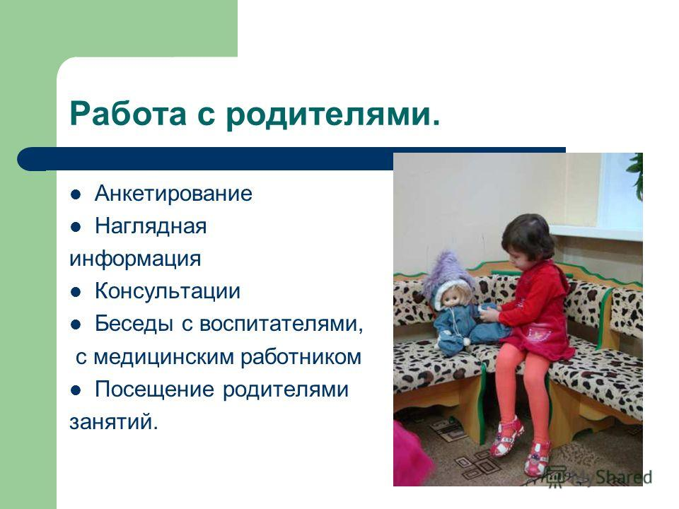 Работа с родителями. Анкетирование Наглядная информация Консультации Беседы с воспитателями, с медицинским работником Посещение родителями занятий.