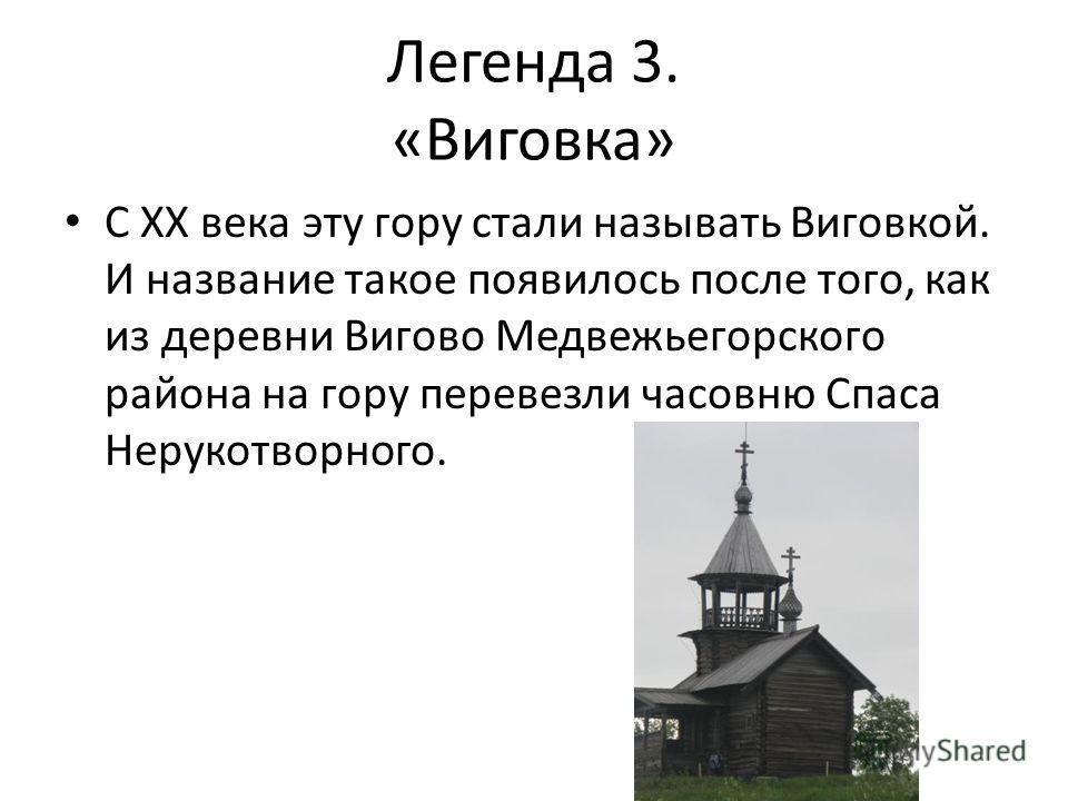 Легенда 3. «Виговка» С XX века эту гору стали называть Виговкой. И название такое появилось после того, как из деревни Вигово Медвежьегорского района на гору перевезли часовню Спаса Нерукотворного.