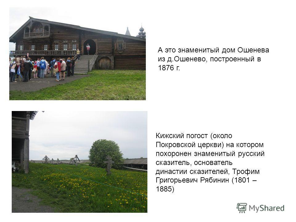 А это знаменитый дом Ошенева из д.Ошенево, построенный в 1876 г. Кижский погост (около Покровской церкви) на котором похоронен знаменитый русский сказитель, основатель династии сказителей, Трофим Григорьевич Рябинин (1801 – 1885)