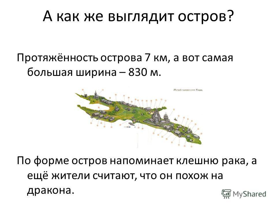 А как же выглядит остров? Протяжённость острова 7 км, а вот самая большая ширина – 830 м. По форме остров напоминает клешню рака, а ещё жители считают, что он похож на дракона.