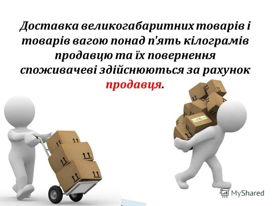 Доставка великогабаритних товарів і товарів вагою понад п'ять кілограмів продавцю та їх повернення споживачеві здійснюються за рахунок продавця.