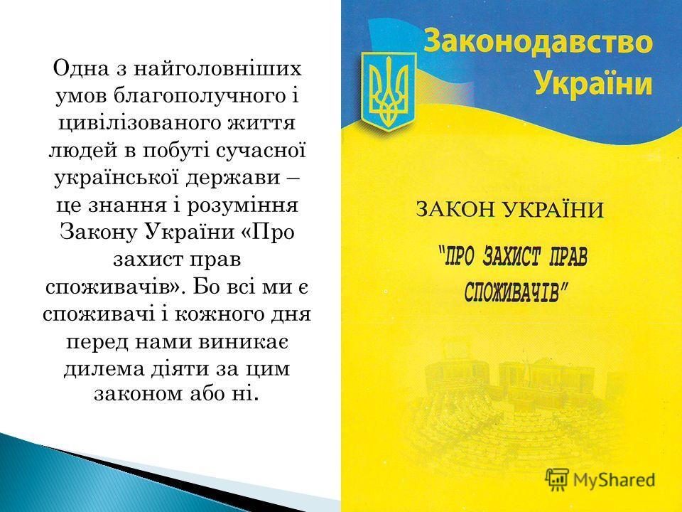 Одна з найголовніших умов благополучного і цивілізованого життя людей в побуті сучасної української держави – це знання і розуміння Закону України «Про захист прав споживачів». Бо всі ми є споживачі і кожного дня перед нами виникає дилема діяти за ци
