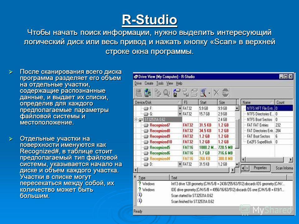 R-Studio Чтобы начать поиск информации, нужно выделить интересующий логический диск или весь привод и нажать кнопку «Scan» в верхней строке окна программы. После сканирования всего диска программа разделяет его объем на отдельные участки, содержащие