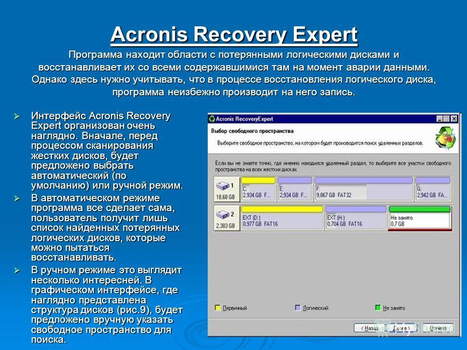 Acronis Recovery Expert Программа находит области с потерянными логическими дисками и восстанавливает их со всеми содержавшимися там на момент аварии данными. Однако здесь нужно учитывать, что в процессе восстановления логического диска, программа не