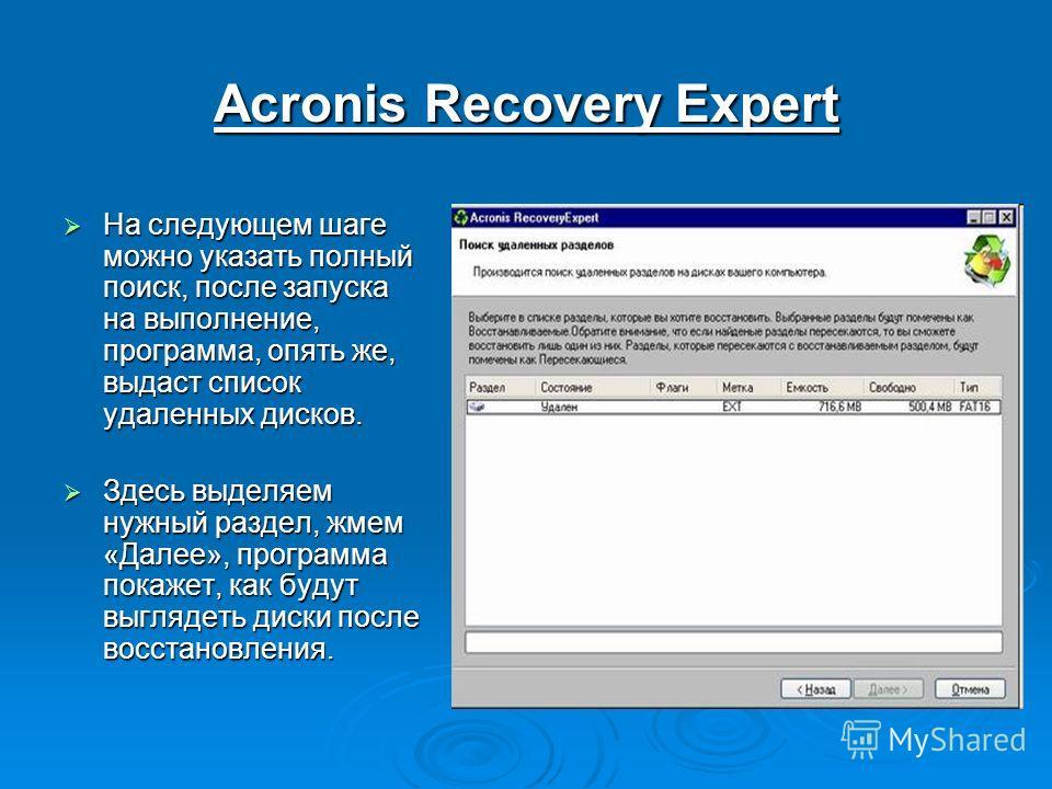 Acronis Recovery Expert На следующем шаге можно указать полный поиск, после запуска на выполнение, программа, опять же, выдаст список удаленных дисков. На следующем шаге можно указать полный поиск, после запуска на выполнение, программа, опять же, вы