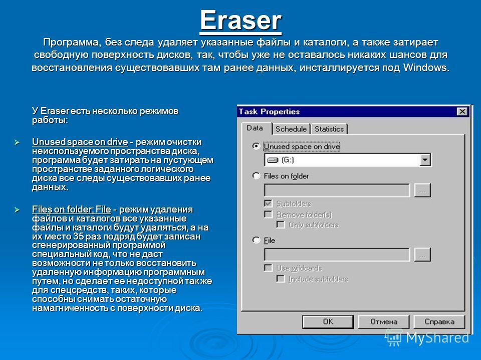 Eraser Программа, без следа удаляет указанные файлы и каталоги, а также затирает свободную поверхность дисков, так, чтобы уже не оставалось никаких шансов для восстановления существовавших там ранее данных, инсталлируется под Windows. У Eraser есть н
