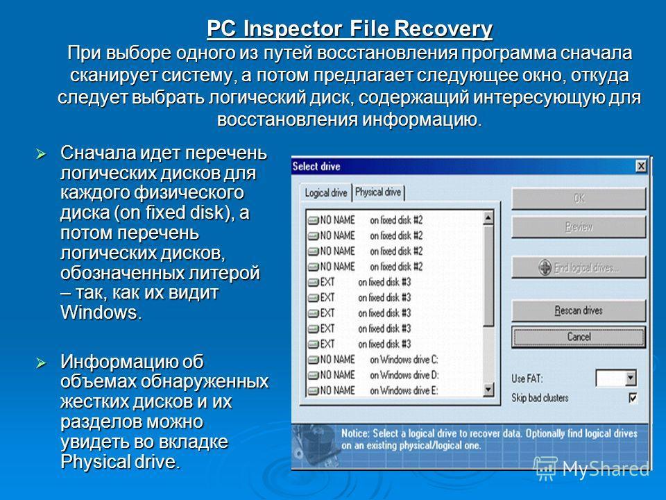 PC Inspector File Recovery При выборе одного из путей восстановления программа сначала сканирует систему, а потом предлагает следующее окно, откуда следует выбрать логический диск, содержащий интересующую для восстановления информацию. Сначала идет п
