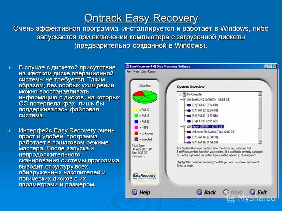 Ontrack Easy Recovery Очень эффективная программа, инсталлируется и работает в Windows, либо запускается при включении компьютера с загрузочной дискеты (предварительно созданной в Windows). В случае с дискетой присутствие на жестком диске операционно