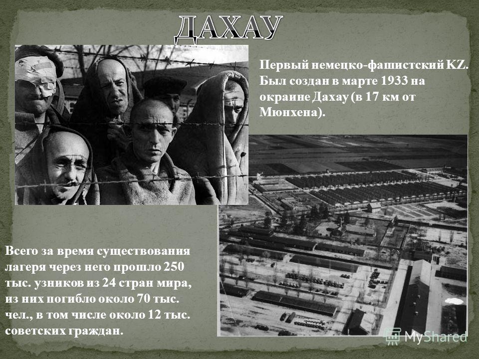 Первый немецко-фашистский KZ. Был создан в марте 1933 на окраине Дахау (в 17 км от Мюнхена). Всего за время существования лагеря через него прошло 250 тыс. узников из 24 стран мира, из них погибло около 70 тыс. чел., в том числе около 12 тыс. советск