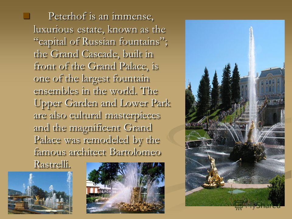 Peterhof is an immense, luxurious estate, known as the capital of Russian fountains; the Grand Cascade, built in front of the Grand Palace, is one of the largest fountain ensembles in the world. The Upper Garden and Lower Park are also cultural maste