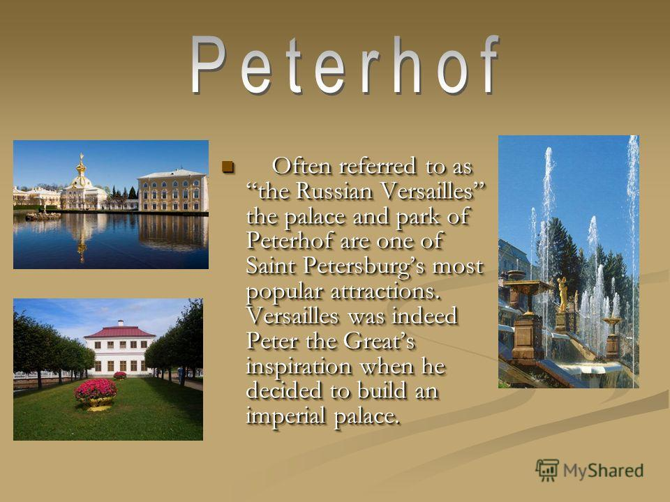 Often referred to as the Russian Versailles the palace and park of Peterhof are one of Saint Petersburgs most popular attractions. Versailles was indeed Peter the Greats inspiration when he decided to build an imperial palace. Often referred to as th