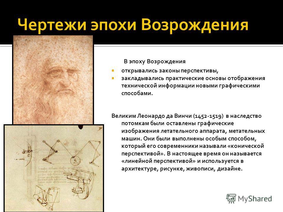 В эпоху Возрождения открывались законы перспективы, закладывались практические основы отображения технической информации новыми графическими способами. Великим Леонардо да Винчи (1452-1519) в наследство потомкам были оставлены графические изображения