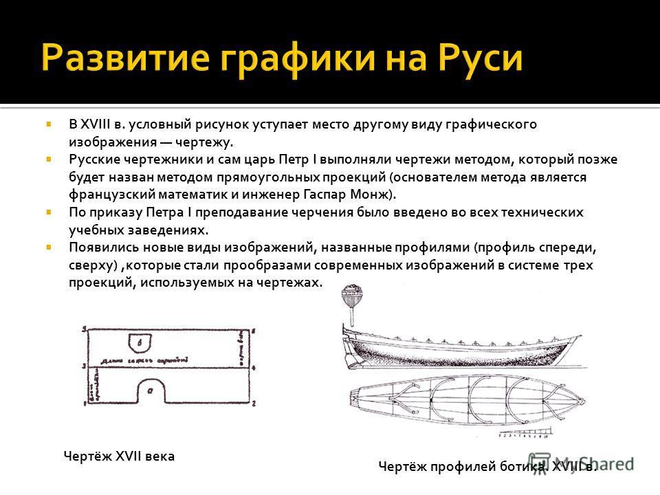 В XVIII в. условный рисунок уступает место другому виду графического изображения чертежу. Русские чертежники и сам царь Петр I выполняли чертежи методом, который позже будет назван методом прямоугольных проекций (основателем метода является французск