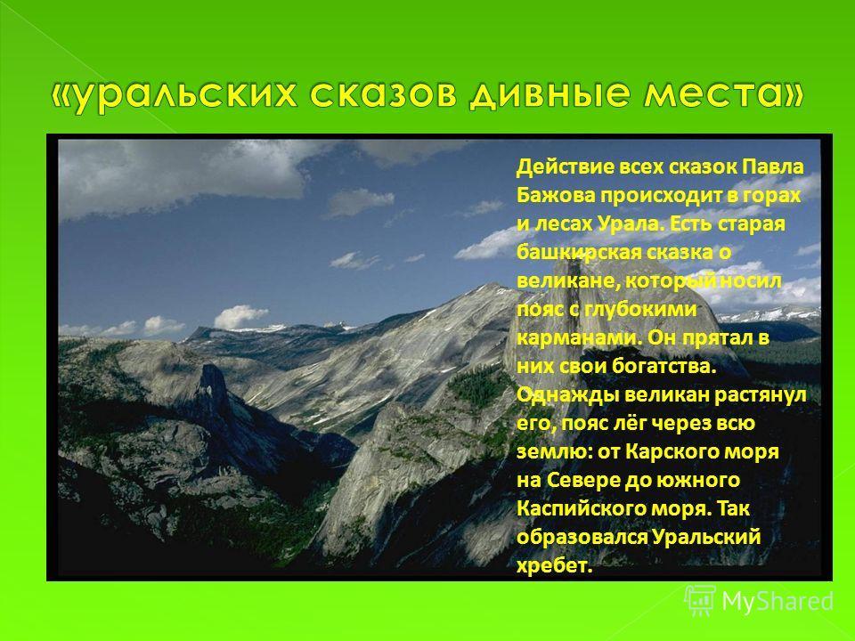 Действие всех сказок Павла Бажова происходит в горах и лесах Урала. Есть старая башкирская сказка о великане, который носил пояс с глубокими карманами. Он прятал в них свои богатства. Однажды великан растянул его, пояс лёг через всю землю: от Карског