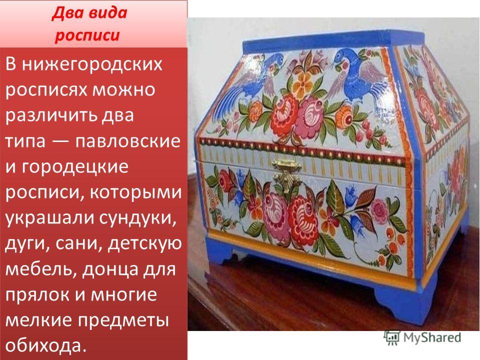 Два вида росписи В нижегородских росписях можно различить два типа павловские и городецкие росписи, которыми украшали сундуки, дуги, сани, детскую мебель, донца для прялок и многие мелкие предметы обихода.