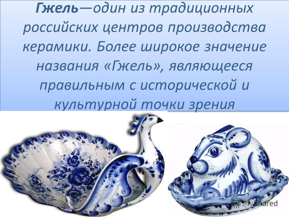 Гжельодин из традиционных российских центров производства керамики. Более широкое значение названия «Гжель», являющееся правильным с исторической и культурной точки зрения