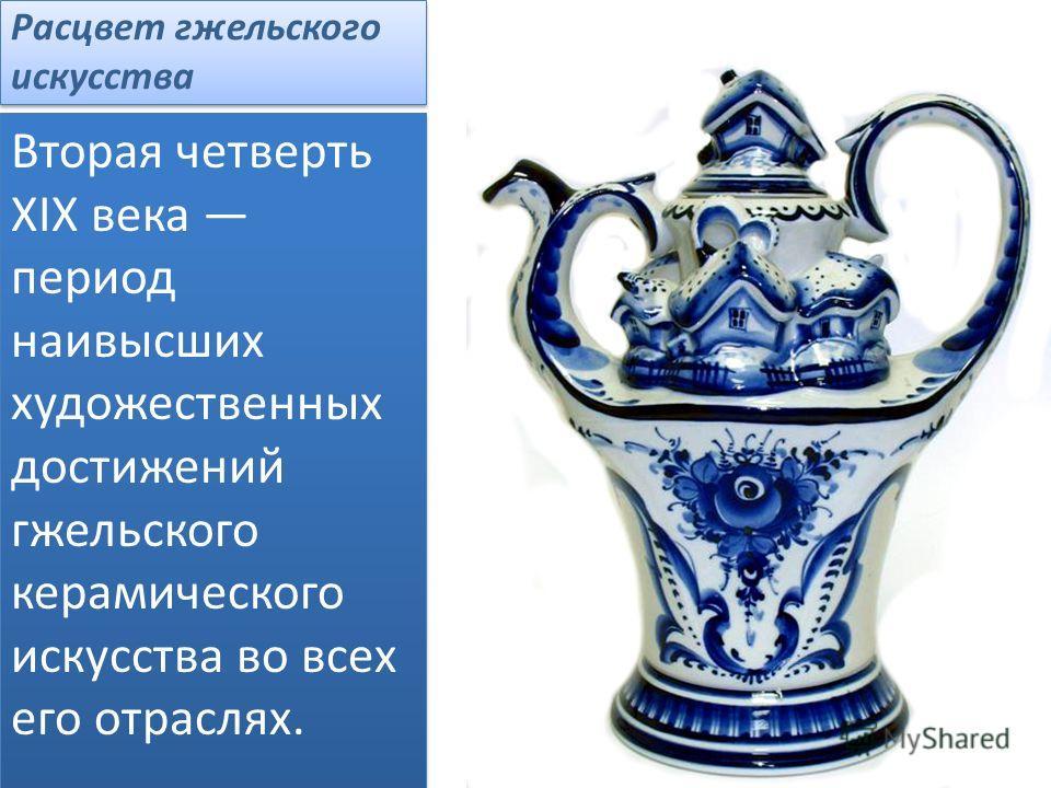 Расцвет гжельского искусства Вторая четверть XIX века период наивысших художественных достижений гжельского керамического искусства во всех его отраслях.
