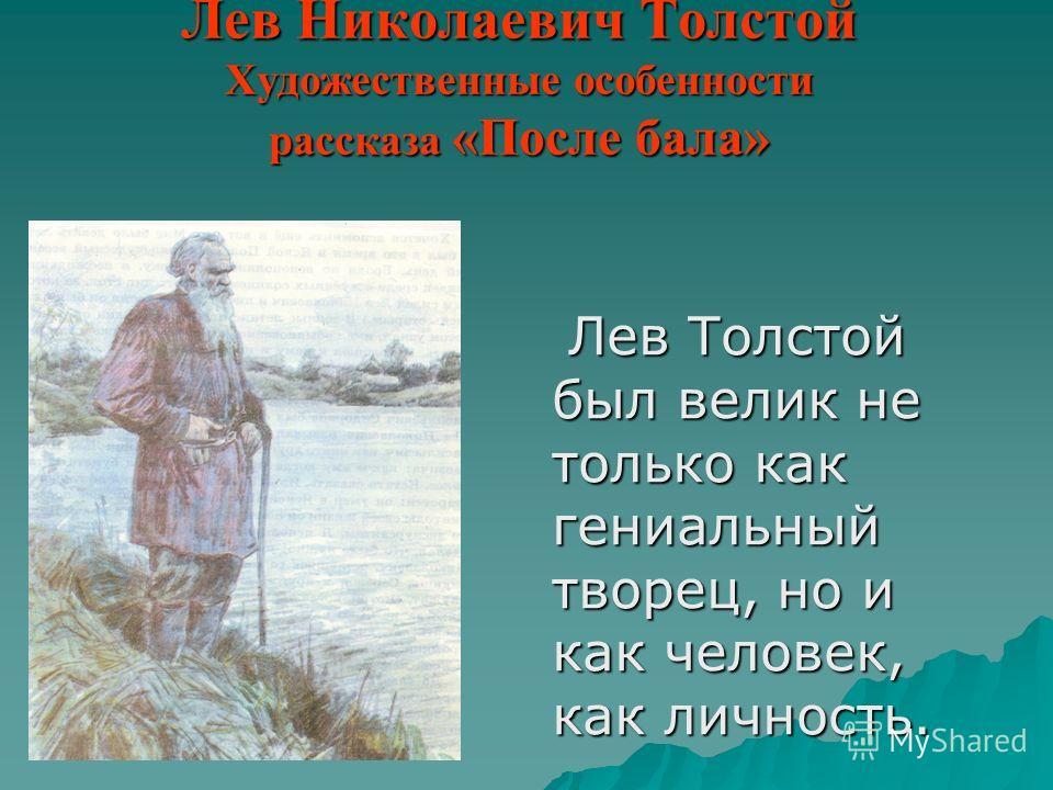Лев Николаевич Толстой Художественные особенности рассказа «После бала» Лев Толстой был велик не только как гениальный творец, но и как человек, как личность. Лев Толстой был велик не только как гениальный творец, но и как человек, как личность.