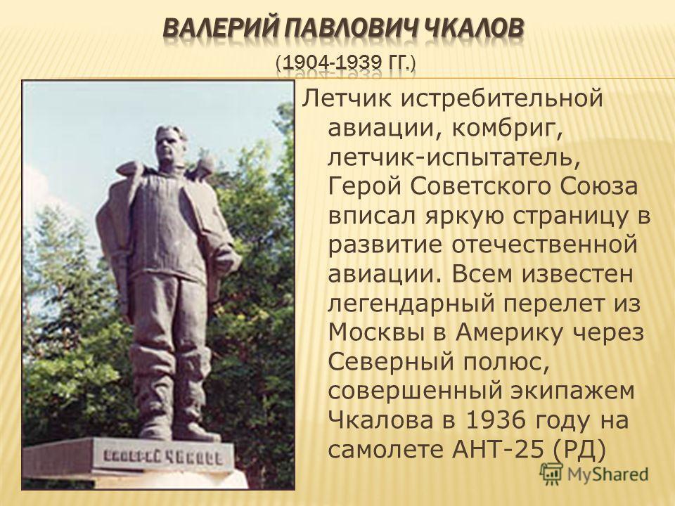 Летчик истребительной авиации, комбриг, летчик-испытатель, Герой Советского Союза вписал яркую страницу в развитие отечественной авиации. Всем известен легендарный перелет из Москвы в Америку через Северный полюс, совершенный экипажем Чкалова в 1936