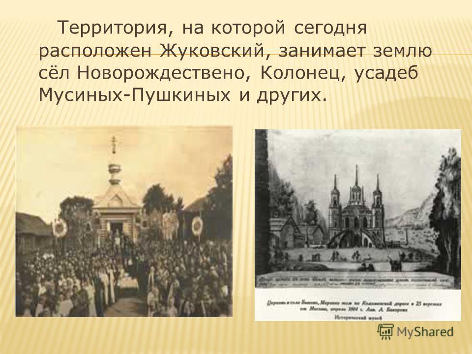 Территория, на которой сегодня расположен Жуковский, занимает землю сёл Новорождествено, Колонец, усадеб Мусиных-Пушкиных и других.