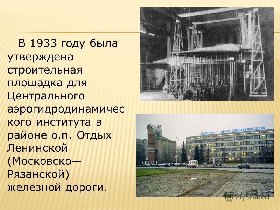В 1933 году была утверждена строительная площадка для Центрального аэрогидродинамичес кого института в районе о.п. Отдых Ленинской (Московско Рязанской) железной дороги.