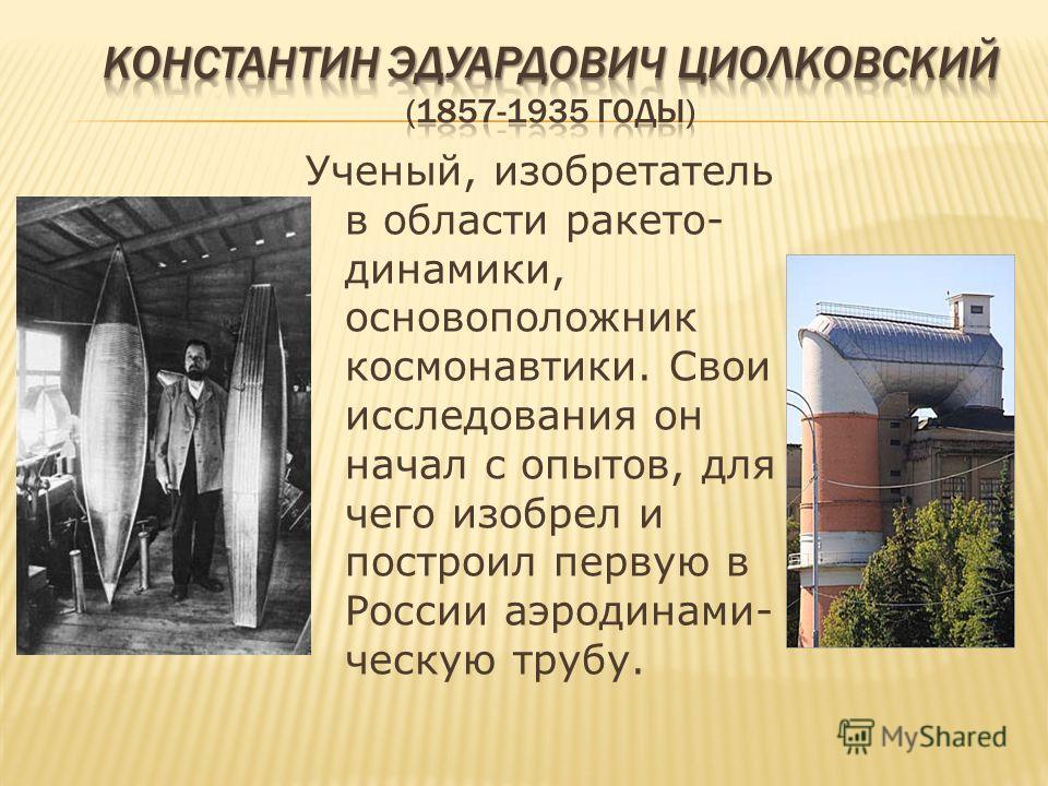 Ученый, изобретатель в области ракето- динамики, основоположник космонавтики. Свои исследования он начал с опытов, для чего изобрел и построил первую в России аэродинами- ческую трубу.