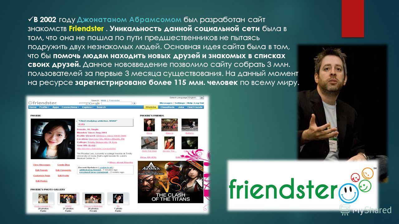В 2002 году Джонатаном Абрамсомом был разработан сайт знакомств Friendster. Уникальность данной социальной сети была в том, что она не пошла по пути предшественников не пытаясь подружить двух незнакомых людей. Основная идея сайта была в том, что бы п