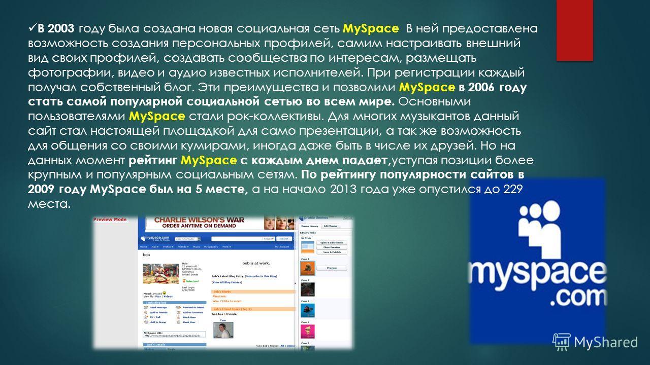 В 2003 году была создана новая социальная сеть MySpace В ней предоставлена возможность создания персональных профилей, самим настраивать внешний вид своих профилей, создавать сообщества по интересам, размещать фотографии, видео и аудио известных испо