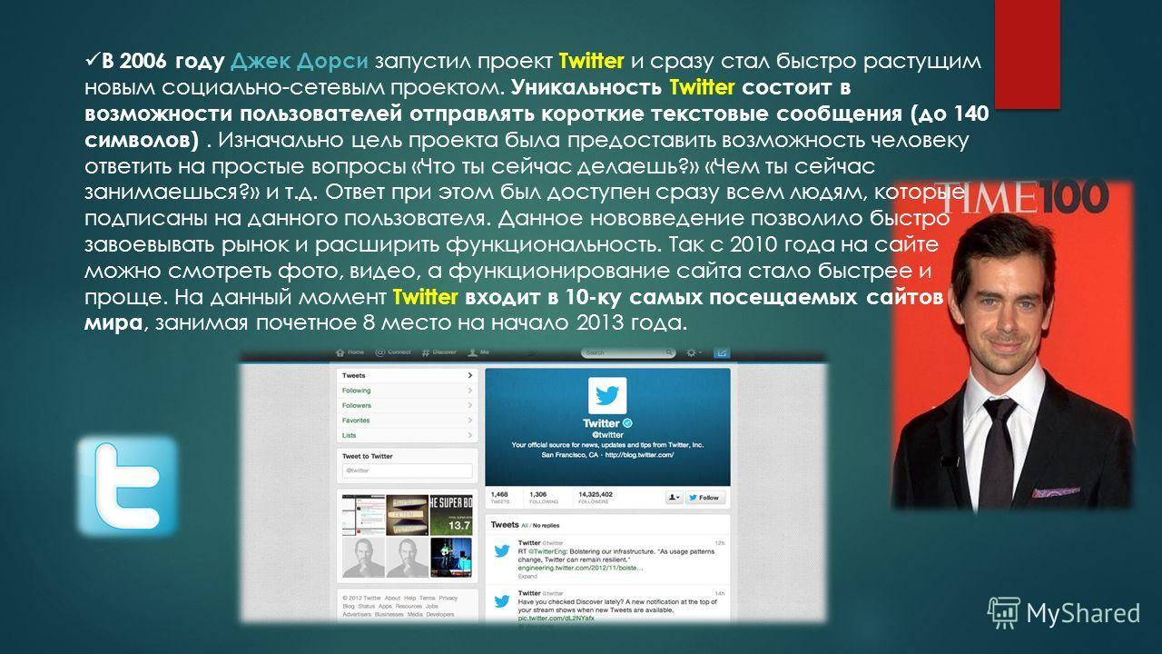 В 2006 году Джек Дорси запустил проект Twitter и сразу стал быстро растущим новым социально-сетевым проектом. Уникальность Twitter состоит в возможности пользователей отправлять короткие текстовые сообщения (до 140 символов). Изначально цель проекта