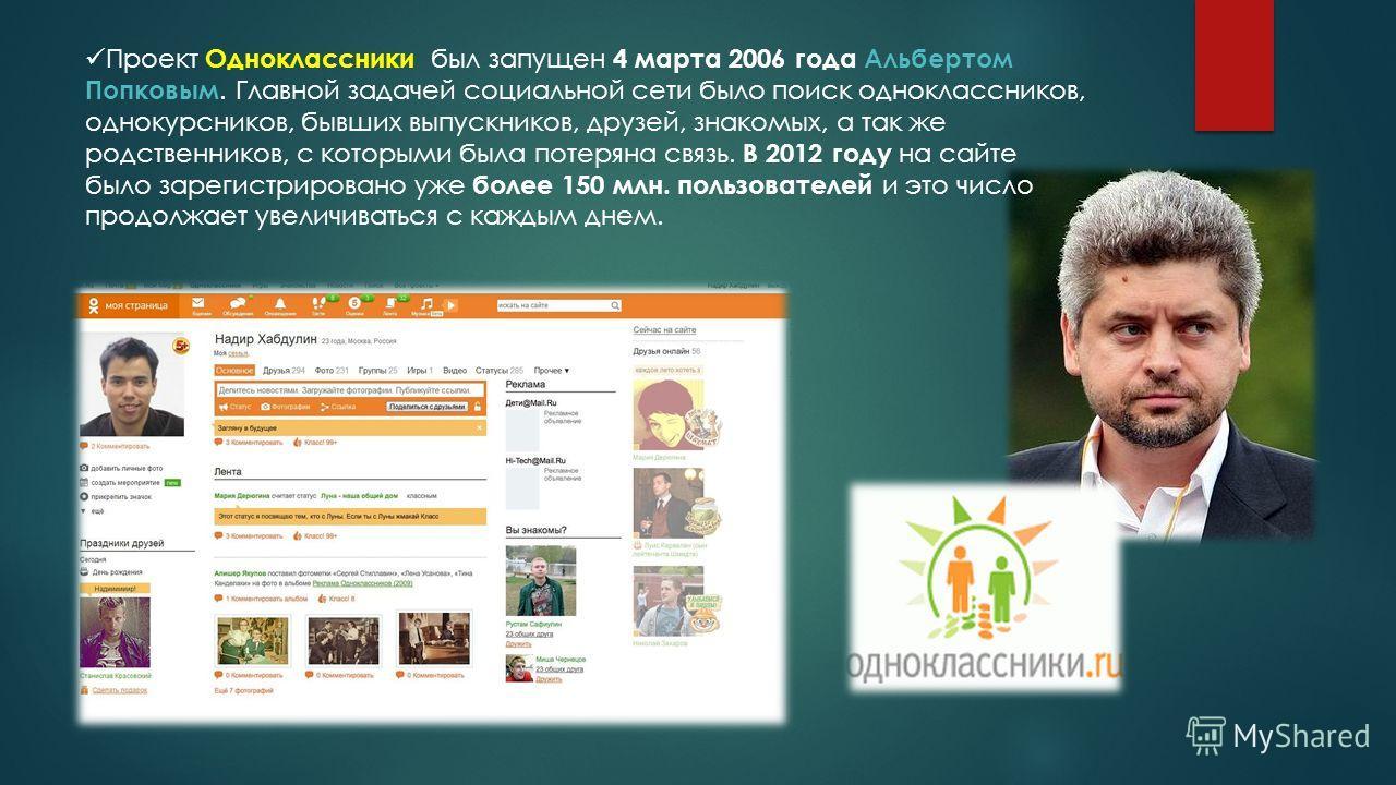 Проект Одноклассники был запущен 4 марта 2006 года Альбертом Попковым. Главной задачей социальной сети было поиск одноклассников, однокурсников, бывших выпускников, друзей, знакомых, а так же родственников, с которыми была потеряна связь. В 2012 году