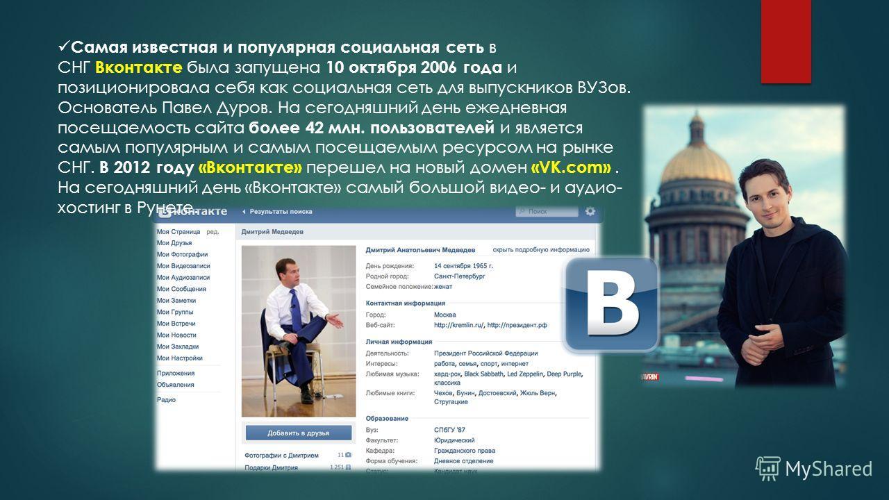 Самая известная и популярная социальная сеть в СНГ Вконтакте была запущена 10 октября 2006 года и позиционировала себя как социальная сеть для выпускников ВУЗов. Основатель Павел Дуров. На сегодняшний день ежедневная посещаемость сайта более 42 млн.