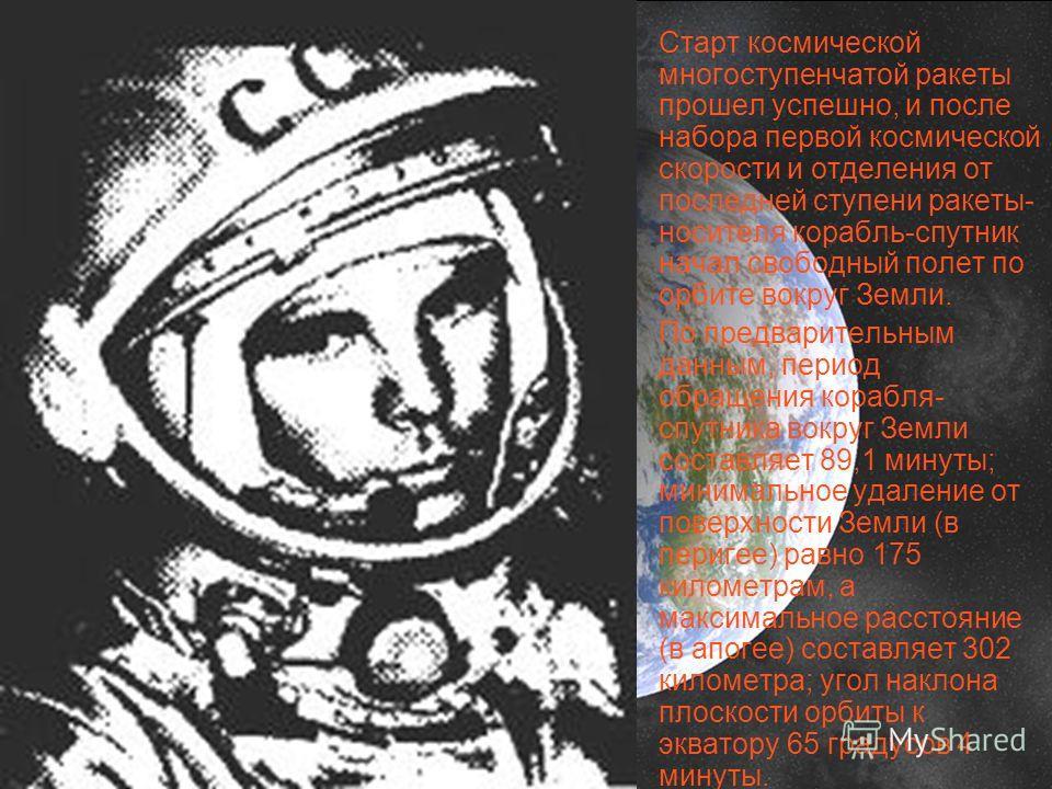Старт космической многоступенчатой ракеты прошел успешно, и после набора первой космической скорости и отделения от последней ступени ракеты- носителя корабль-спутник начал свободный полет по орбите вокруг Земли. По предварительным данным, период обр