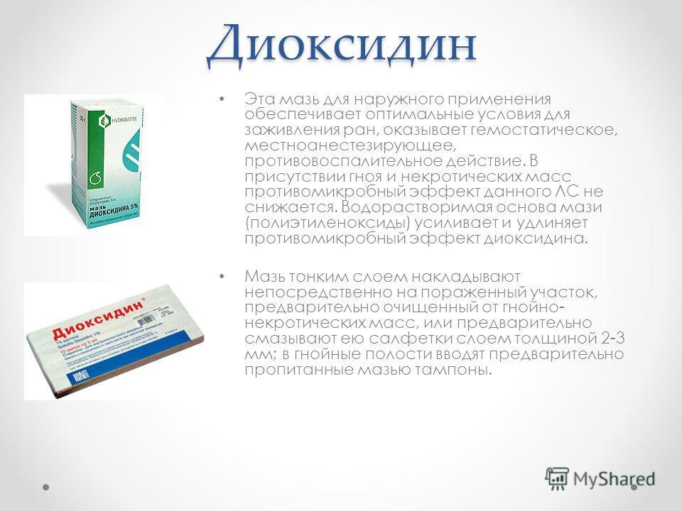 Диоксидин Эта мазь для наружного применения обеспечивает оптимальные условия для заживления ран, оказывает гемостатическое, местноанестезирующее, противовоспалительное действие. В присутствии гноя и некротических масс противомикробный эффект данного