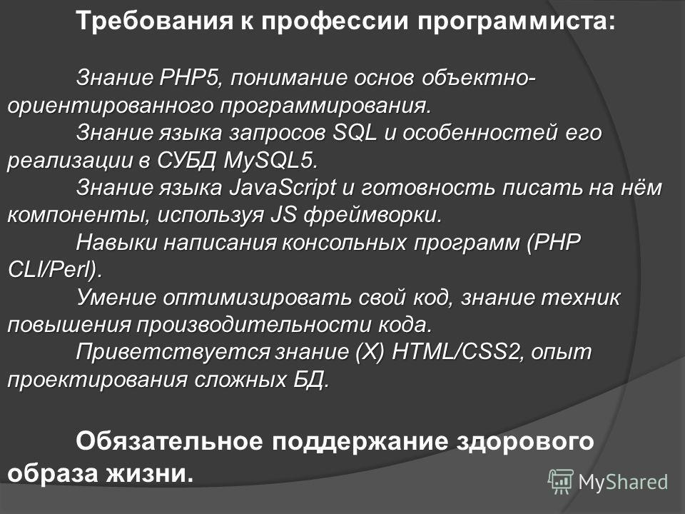 Требования к профессии программиста: Знание PHP5 понимание основ объектно- ориентированного программирования. Знание языка запросов SQL и особенностей его реализации в СУБД MySQL5. Знание языка JavaScript и готовность писать на нём компоненты использ