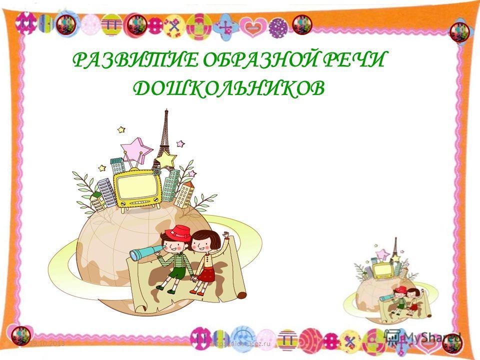 РАЗВИТИЕ ОБРАЗНОЙ РЕЧИ ДОШКОЛЬНИКОВ 29.10.20131http://aida.ucoz.ru