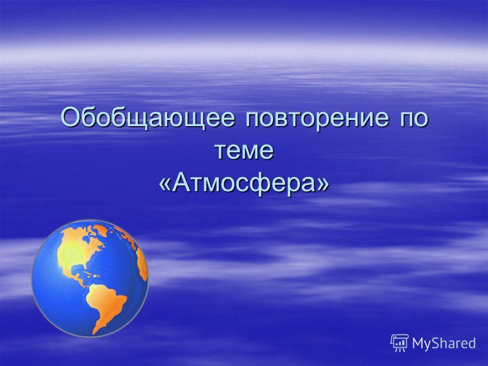 Презентация на тему Обобщающее повторение по теме Атмосфера  1 Обобщающее повторение по теме Атмосфера