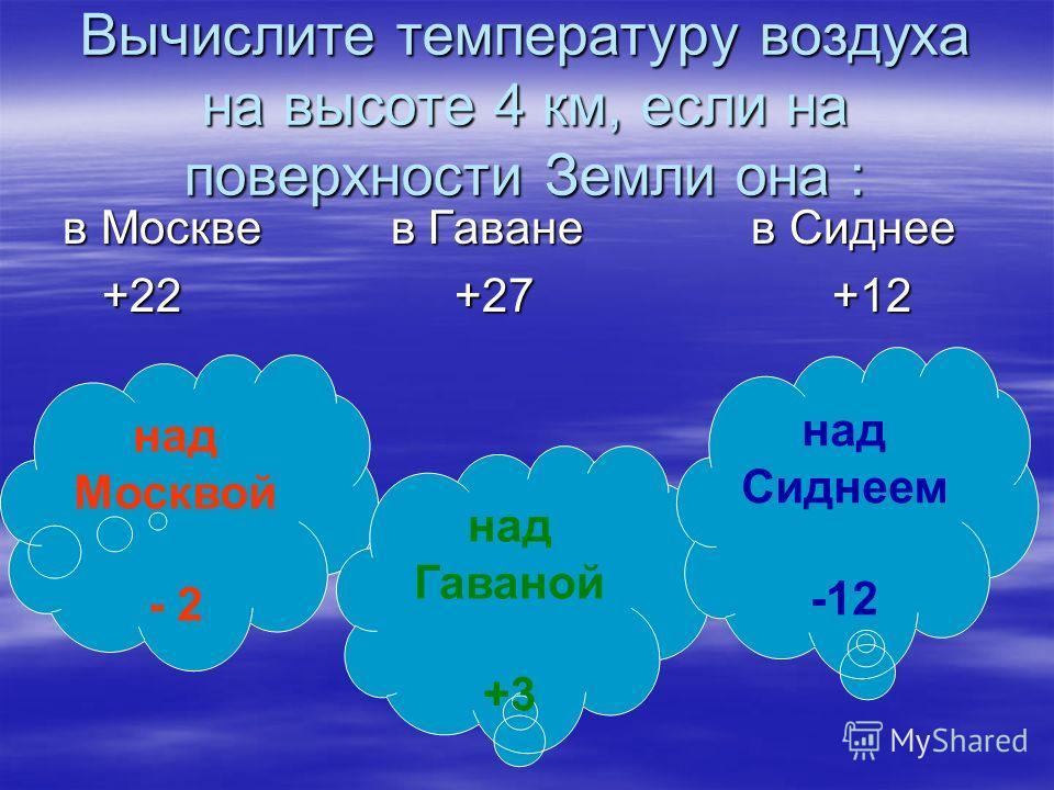 Вычислите температуру воздуха на высоте 4 км, если на поверхности Земли она : в Москве в Гаване в Сиднее в Москве в Гаване в Сиднее +22 +27 +12 +22 +27 +12 над Москвой - 2 над Гаваной +3 над Сиднеем -12