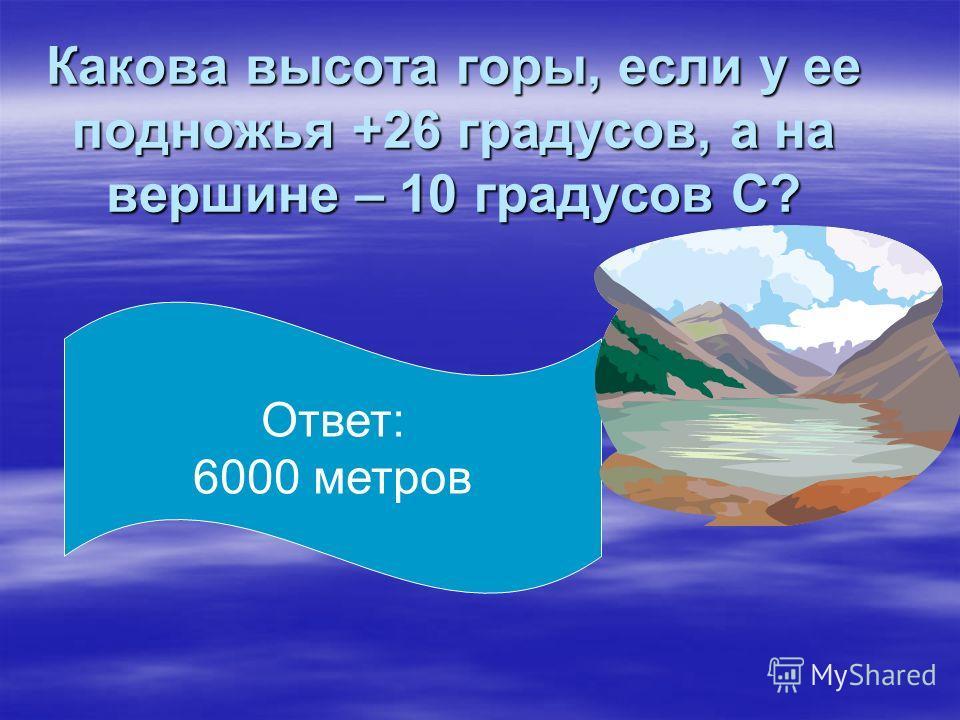 Какова высота горы, если у ее подножья +26 градусов, а на вершине – 10 градусов С? Ответ: 6000 метров