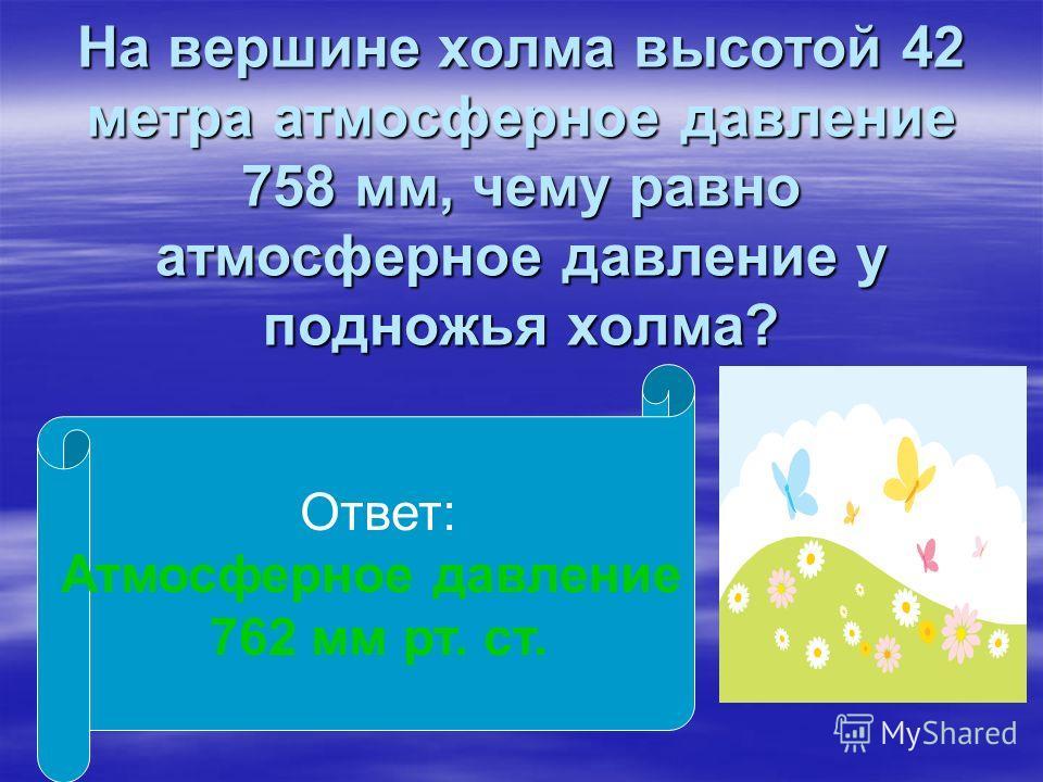 На вершине холма высотой 42 метра атмосферное давление 758 мм, чему равно атмосферное давление у подножья холма? Ответ: Атмосферное давление 762 мм рт. ст.