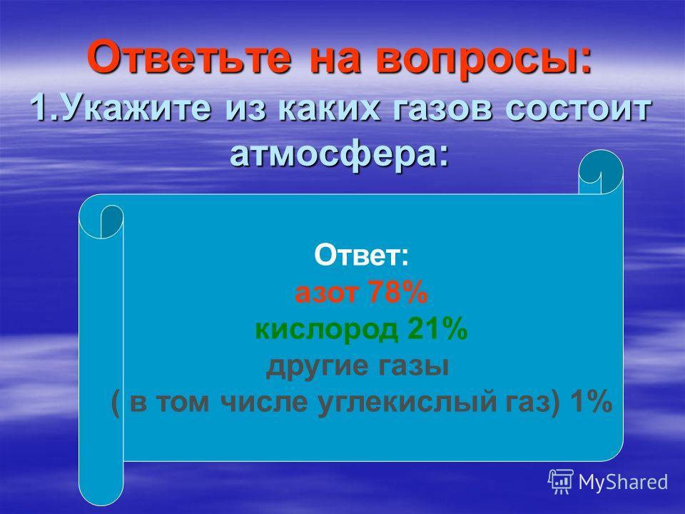 Ответьте на вопросы: 1.Укажите из каких газов состоит атмосфера: Ответ: азот 78% кислород 21% другие газы ( в том числе углекислый газ) 1%