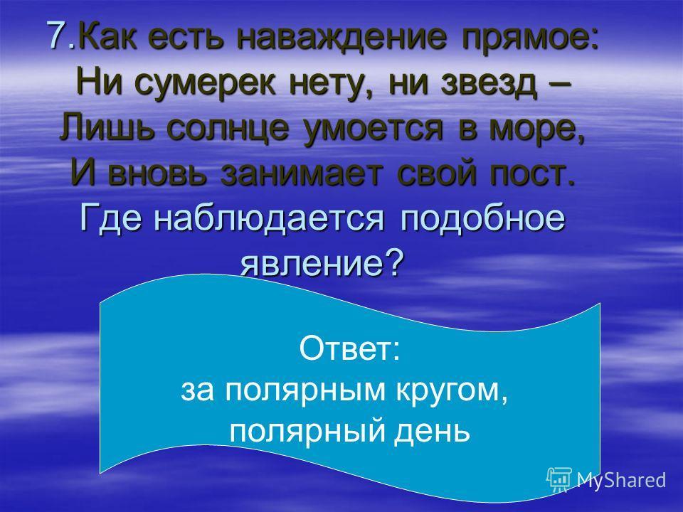 7.Как есть наваждение прямое: Ни сумерек нету, ни звезд – Лишь солнце умоется в море, И вновь занимает свой пост. Где наблюдается подобное явление? Ответ: за полярным кругом, полярный день
