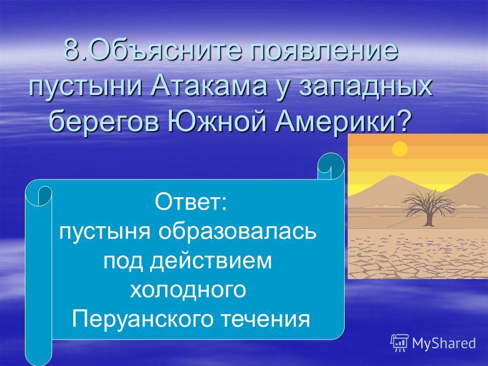 8.Объясните появление пустыни Атакама у западных берегов Южной Америки? Ответ: пустыня образовалась под действием холодного Перуанского течения
