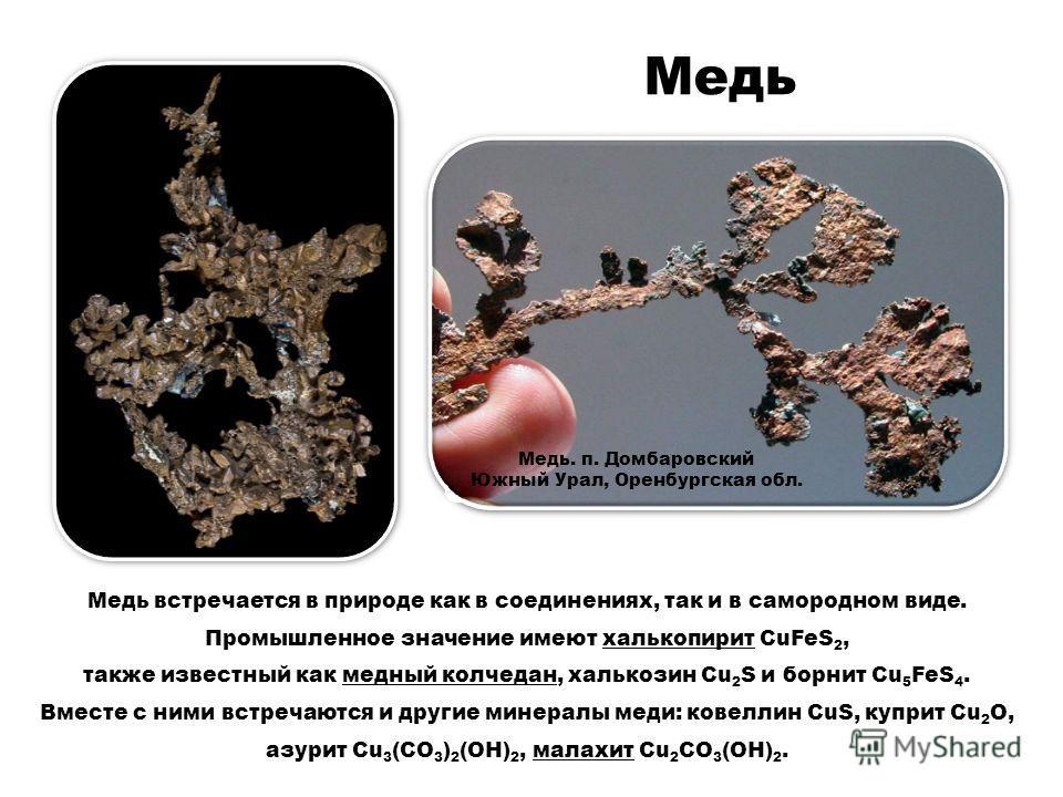 Медь Медь встречается в природе как в соединениях, так и в самородном виде. Промышленное значение имеют халькопирит CuFeS 2, также известный как медный колчедан, халькозин Cu 2 S и борнит Cu 5 FeS 4. Вместе с ними встречаются и другие минералы меди: